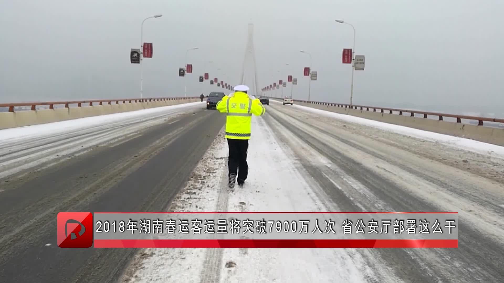 2018年湖南春运客运量将突破7900万人次 省公安厅部署这么干