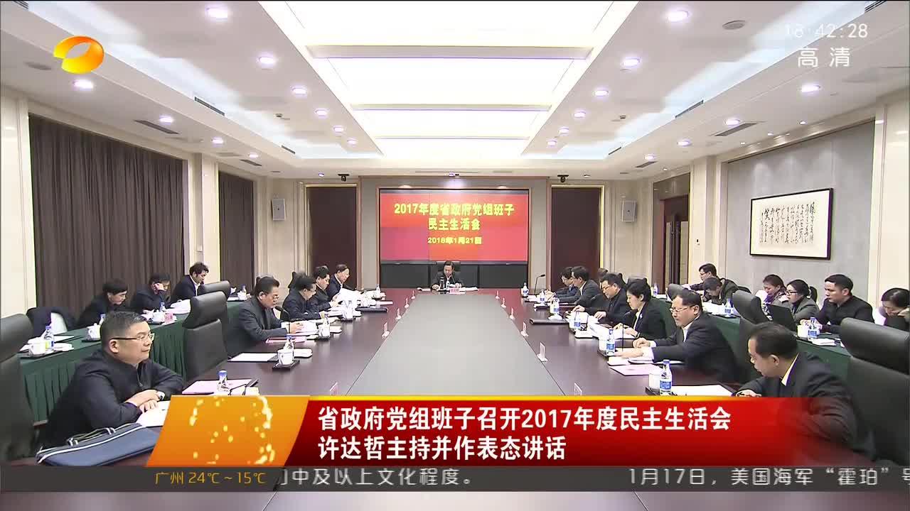 [奋斗吧 新湖南]省政府党组班子召开2017年度民主生活会 许达哲主持并作表态讲话