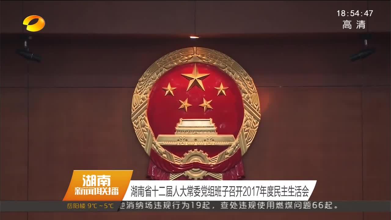 [奋斗吧 新湖南]湖南省十二届人大常委党组班子召开2017年度民主生活会