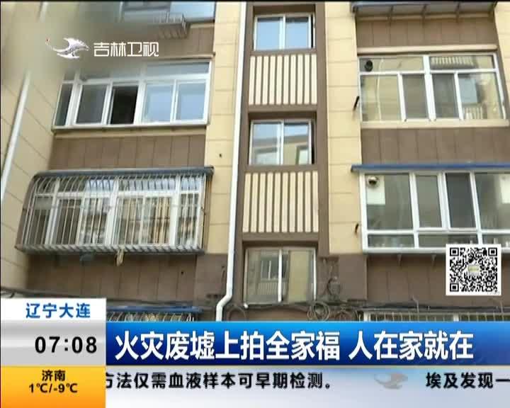 [视频]辽宁大连:火灾废墟上拍全家福 人在家就在