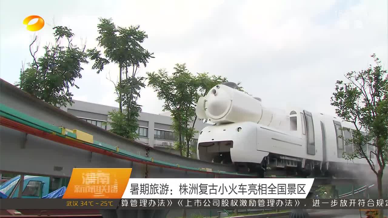 暑期旅游:株洲复古小火车亮相全国景区