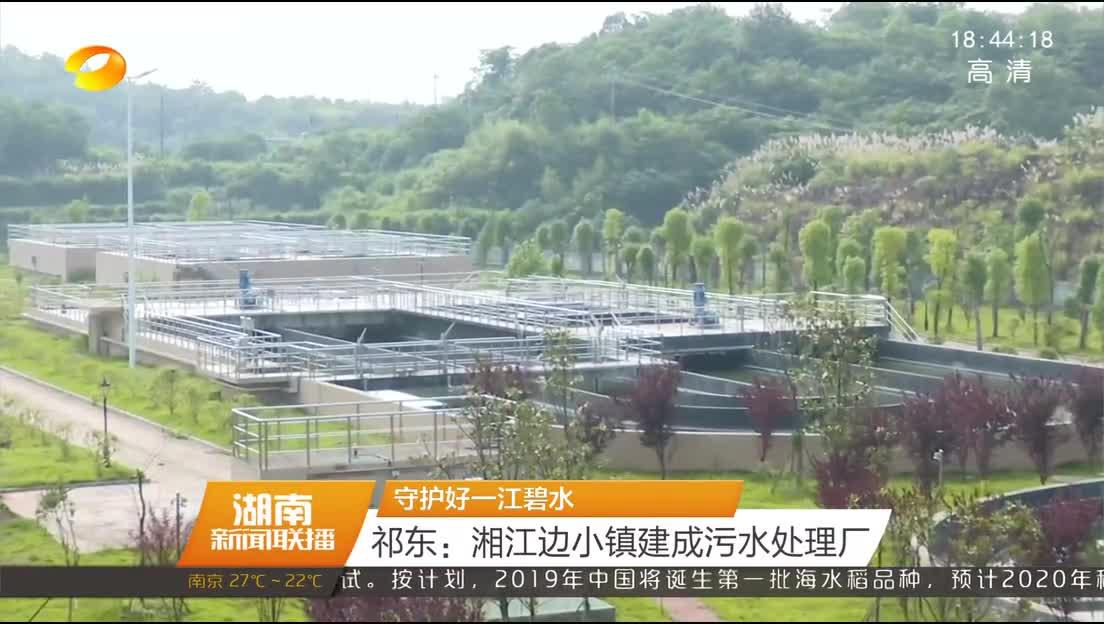 守护好一江碧水 祁东:湘江边小镇建成污水处理厂