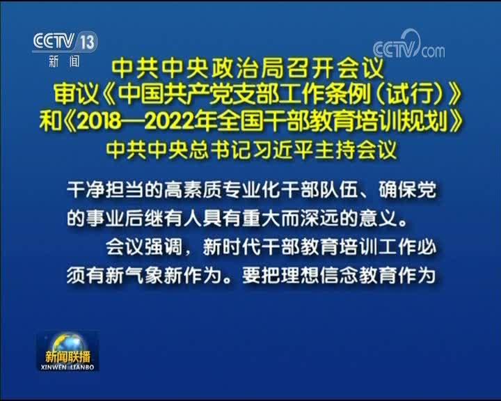 [视频]中共中央政治局召开会议 审议《中国共产党支部工作条例(试行)》和《2018—2022年全国干部教育培训规划》 中共中央总书记习近平主持会议