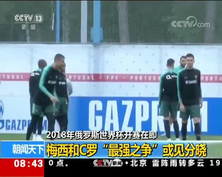 """[视频]2018年俄罗斯世界杯开赛在即 梅西和C罗""""最强之争""""或见分晓"""