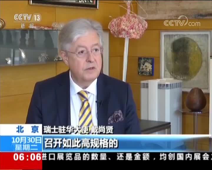 [视频]首届中国国际进口博览会11月5日举行 瑞士大使:展现中国扩大开放信心