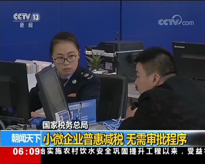 [视频]国家税务总局 小微企业普惠减税 无需审批程序