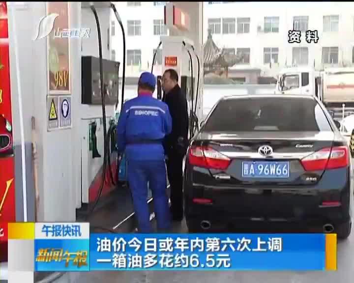 [视频]油价今日或年内第六次上调 一箱油多花约6.5元