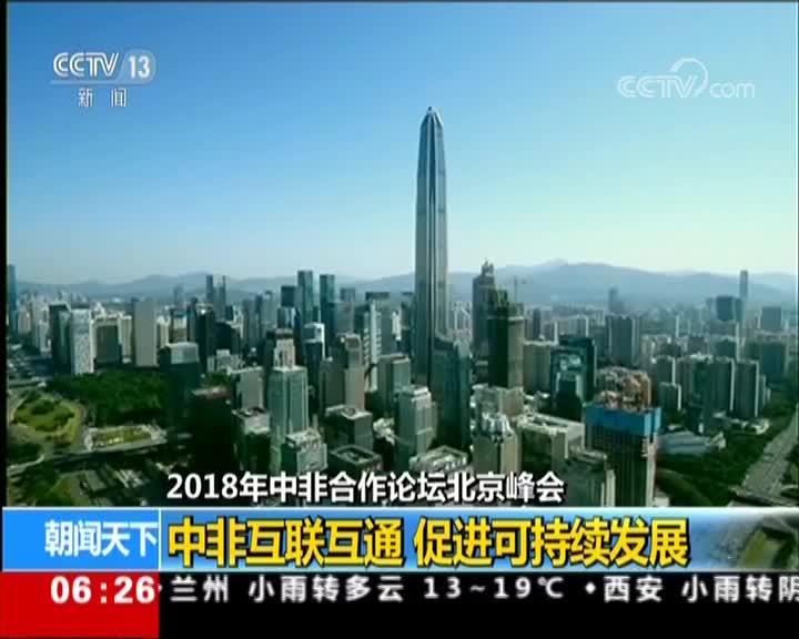 [视频]2018年中非合作论坛北京峰会 中非互联互通 促进可持续发展