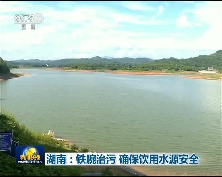 [央视新闻联播]湖南:铁腕治污 确保饮用水源安全