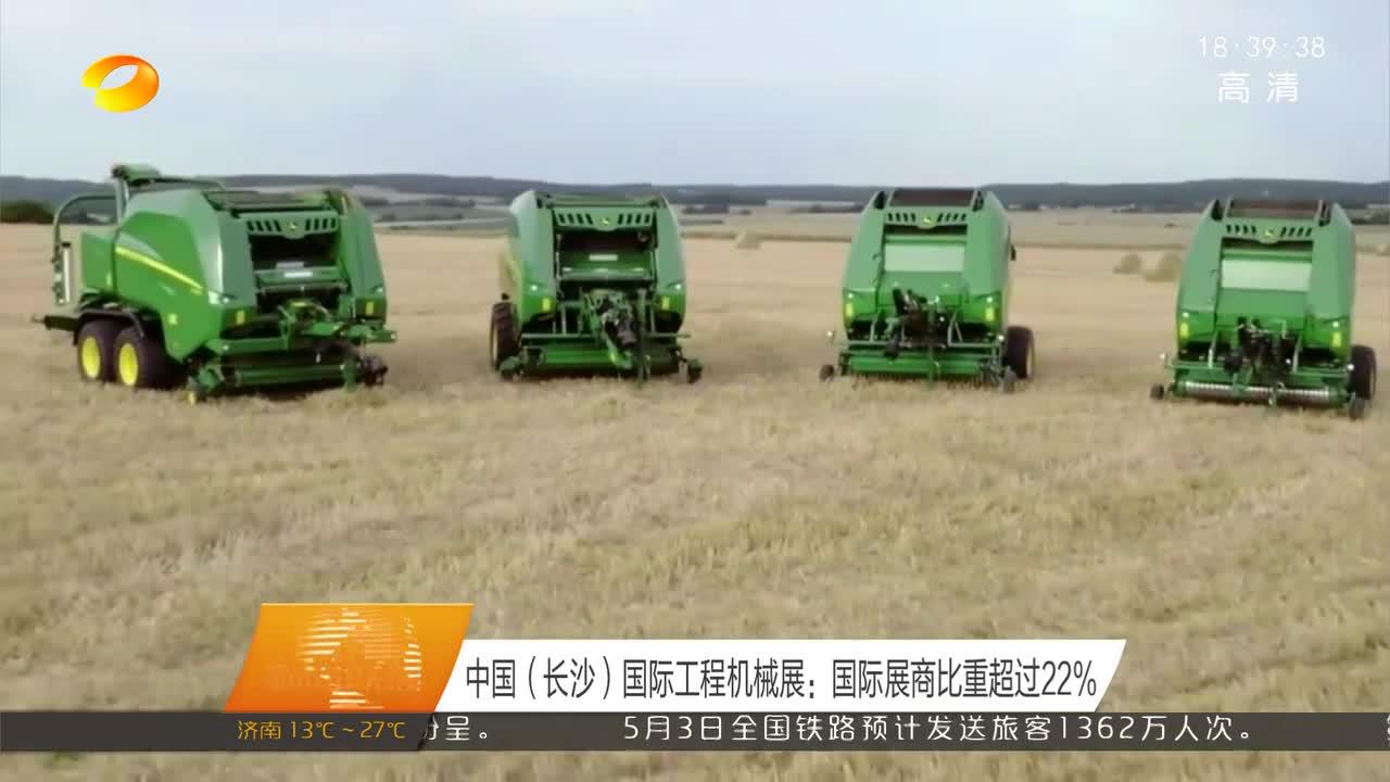 中国(长沙)国际工程机械展:国际展商比重超过22%