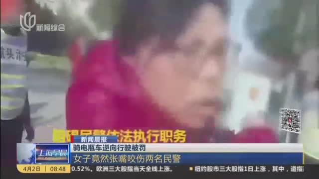 [视频]骑电瓶车逆向行驶被罚:女子咬伤民警
