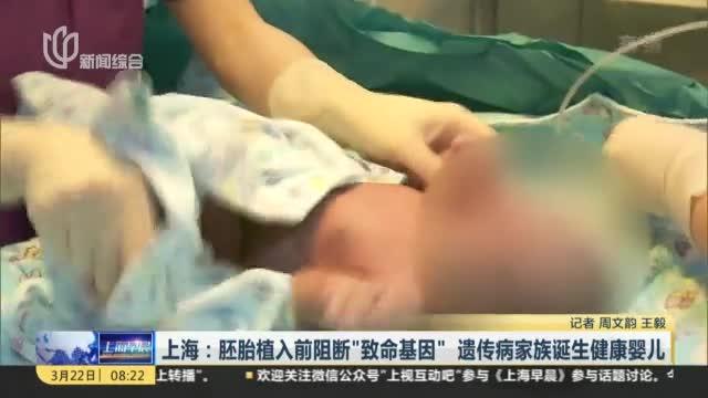 """[视频]上海:胚胎植入前阻断""""致命基因"""" 遗传病家族诞生健康婴儿"""