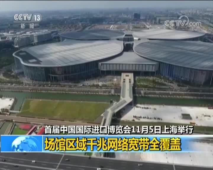 [视频]首届中国国际进口博览会11月5日上海举行 场馆区域千兆网络宽带全覆盖