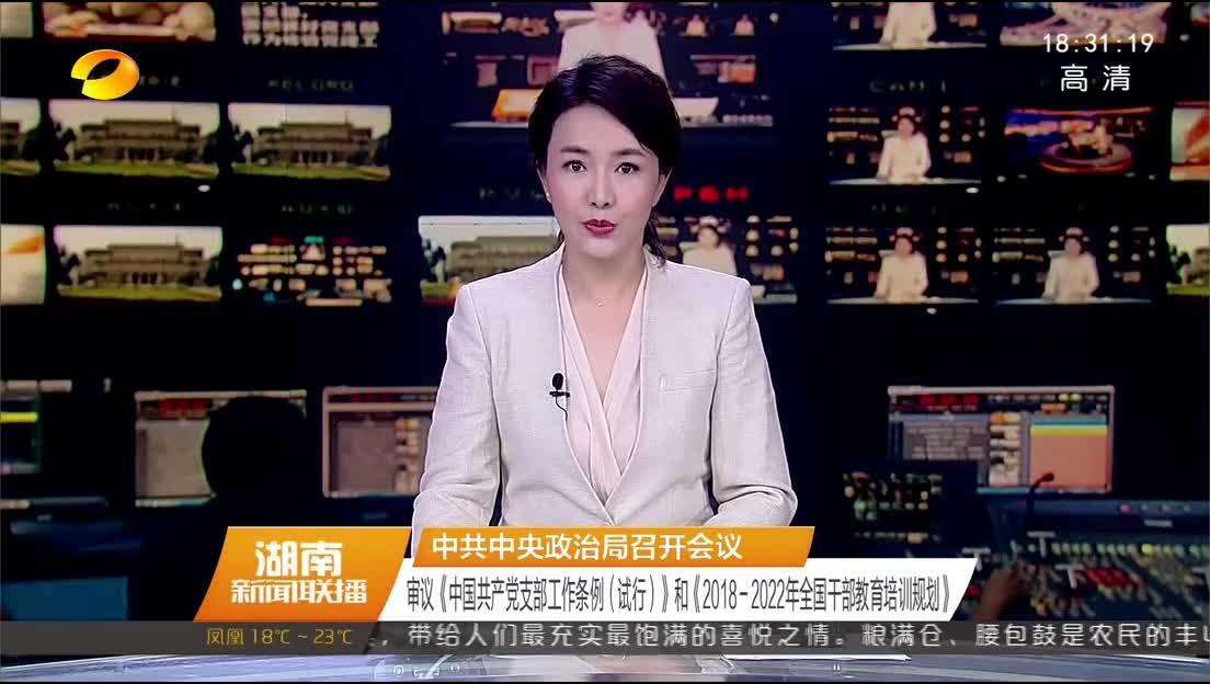 中共中央政治局召开会议 审议《中国共产党支部工作条例(试行)》和《2018-2022年全国干部教育培训规划》
