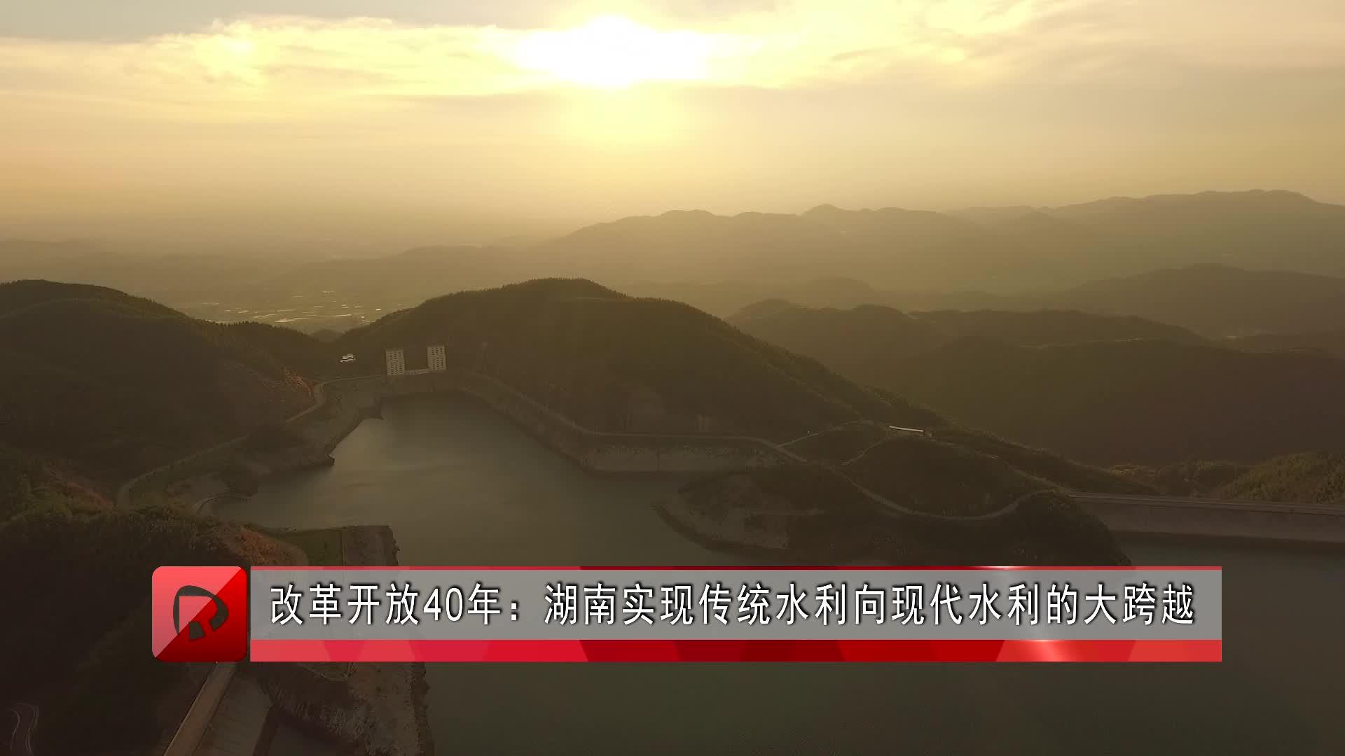 改革开放40年:湖南实现传统水利向现代水利的大跨越