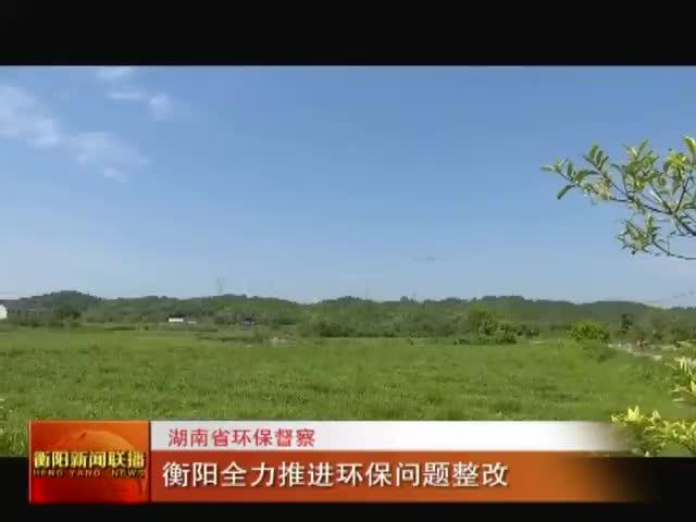 湖南省环保督察 衡阳全力推进环保问题整改