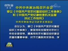 [视频]中共中央政治局召开会议 审议《中国共产党农村基层组织工作条例》和《中国共产党纪律检查机关监督执纪工作规则》 中共中央总书记习近平主持会议