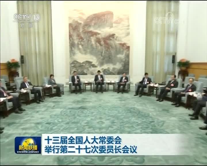 [视频]十三届全国人大常委会举行第二十七次委员长会议