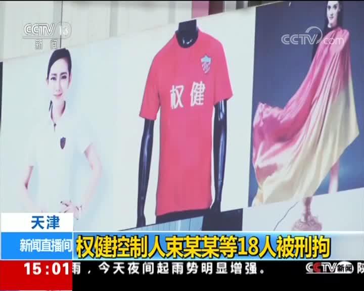 [视频]天津:权健控制人束某某等18人被刑拘