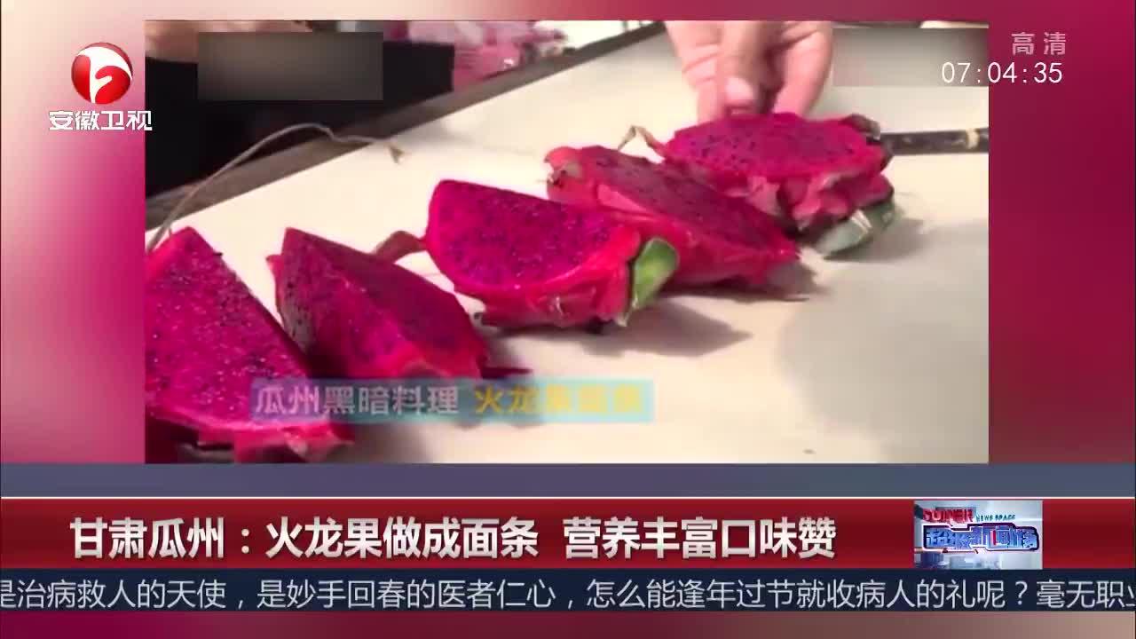 [视频]甘肃瓜州:火龙果做成面条 营养丰富口味赞