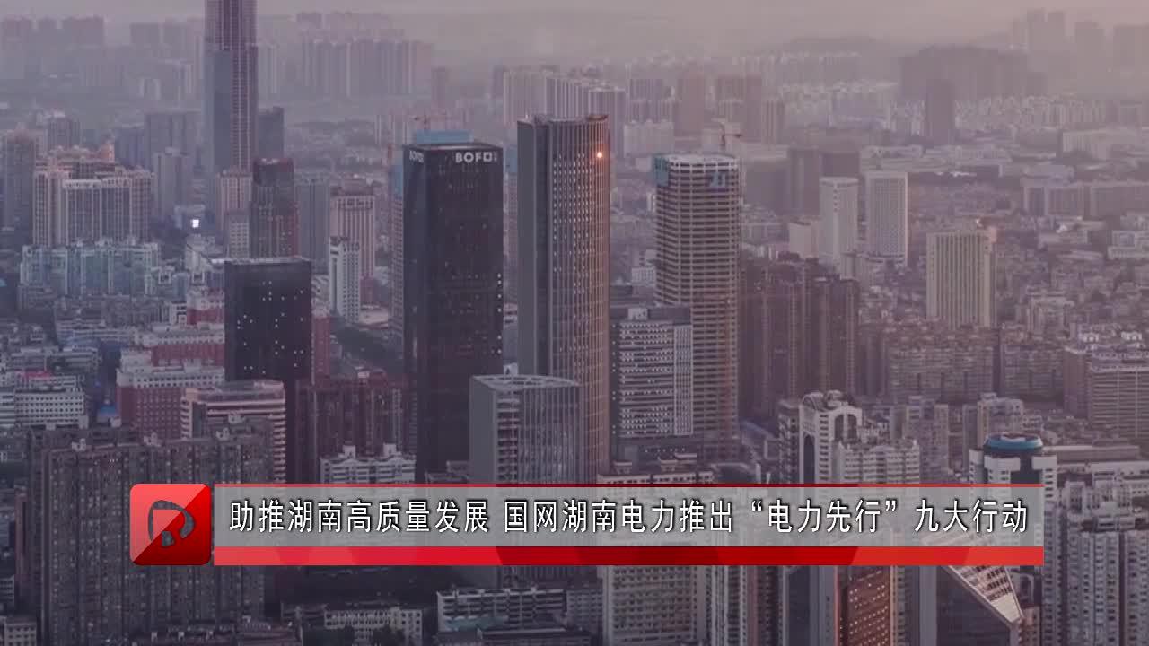 """助推湖南高质量发展 国网湖南电力推出""""电力先行""""九大行动"""