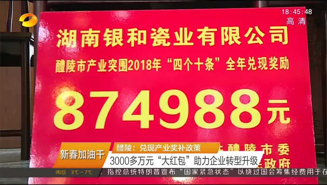 """[新春加油干]醴陵:兑现产业奖补政策 3000多万元""""大红包""""助力企业转型升级"""