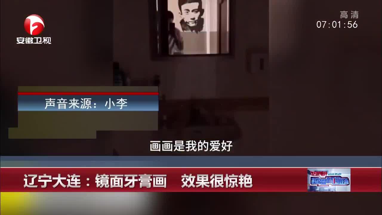 [视频]辽宁大连:镜面牙膏画 效果很惊艳