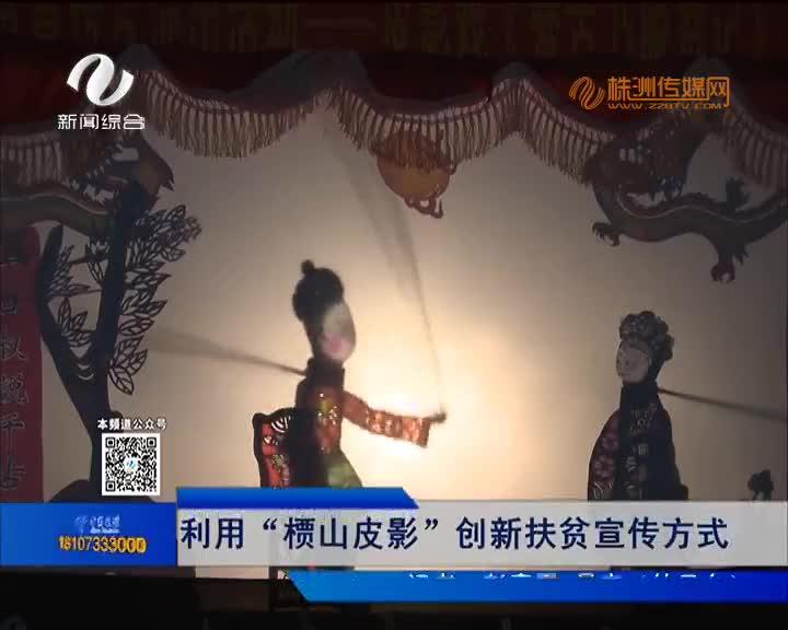 """攸县:利用""""槚山皮影""""创新扶贫宣传方式"""