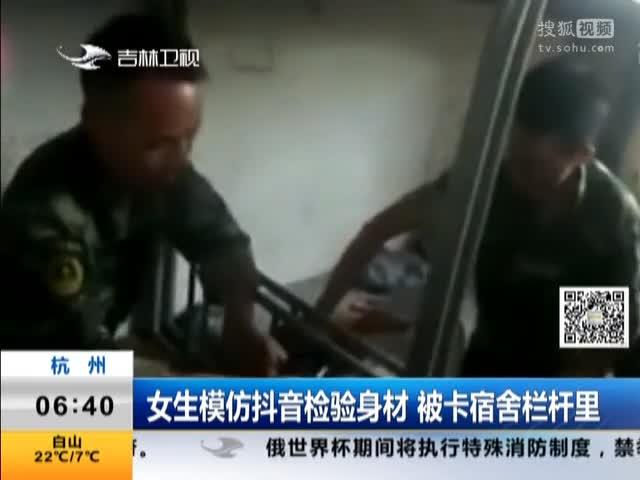 [视频]杭州:女生模仿抖音检验身材 被卡宿舍栏杆里
