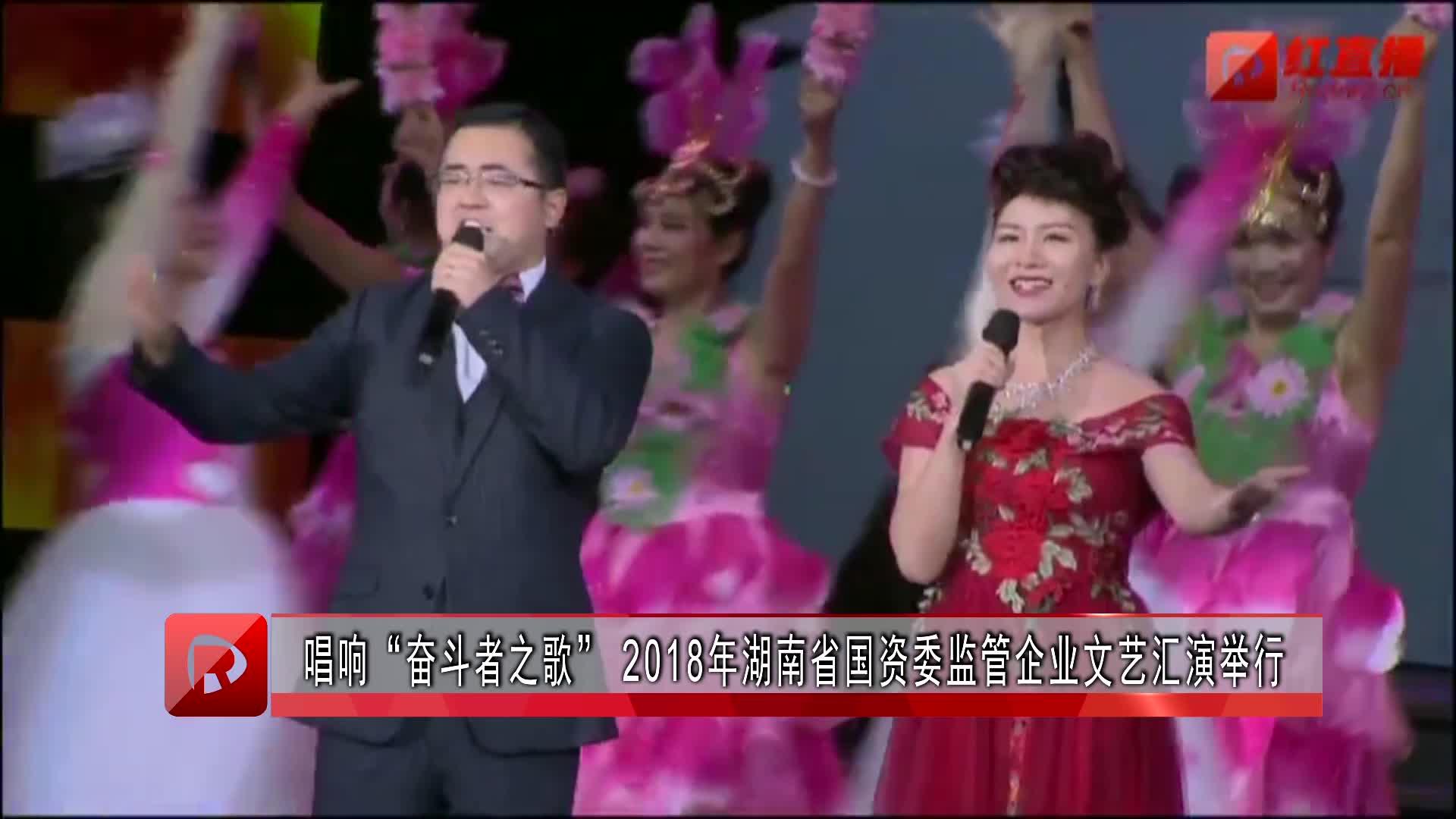 """唱响""""奋斗者之歌""""2018湖南省国资委监管企业文艺汇演举行"""