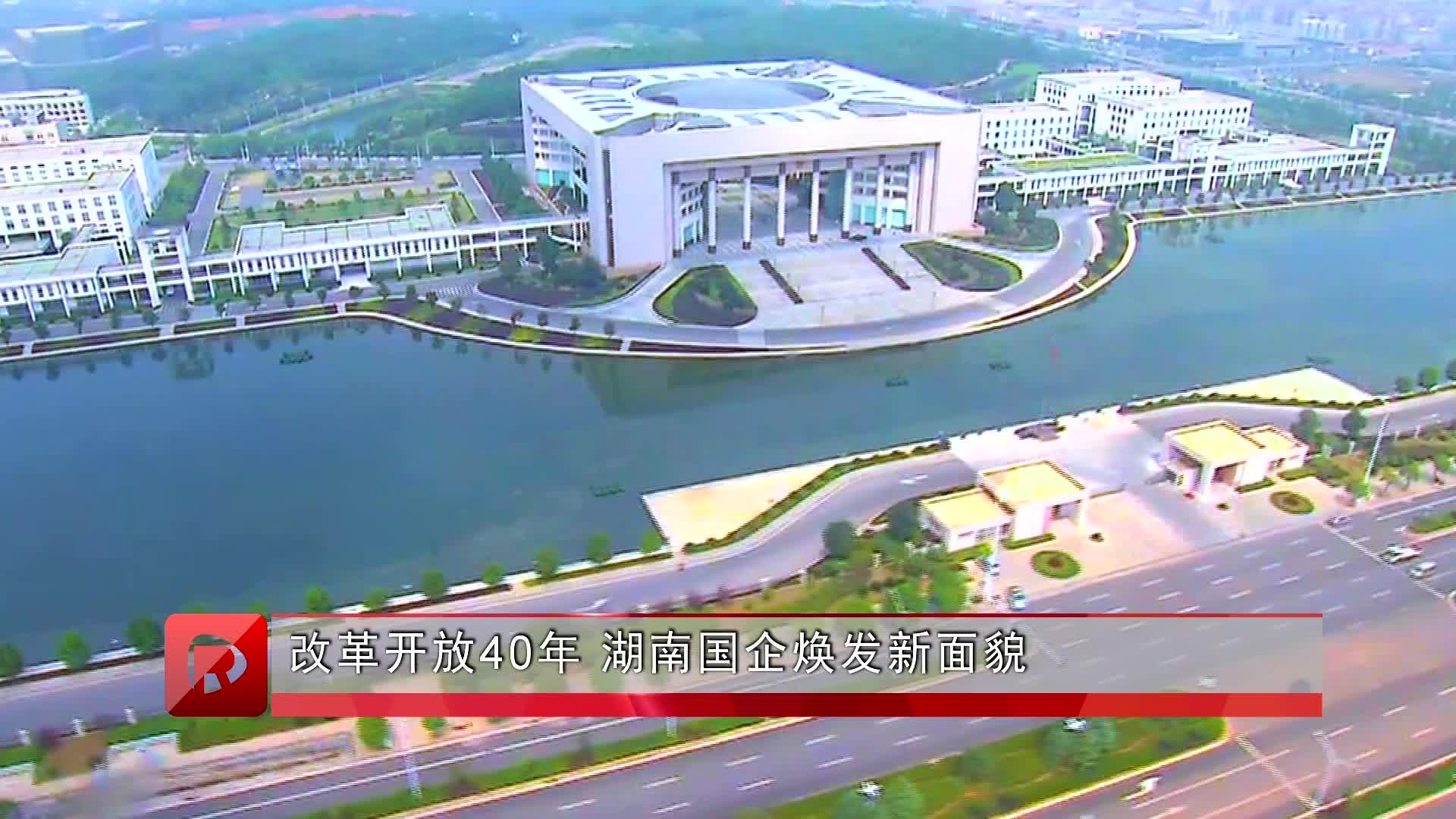改革开放40年 湖南国企焕发新面貌