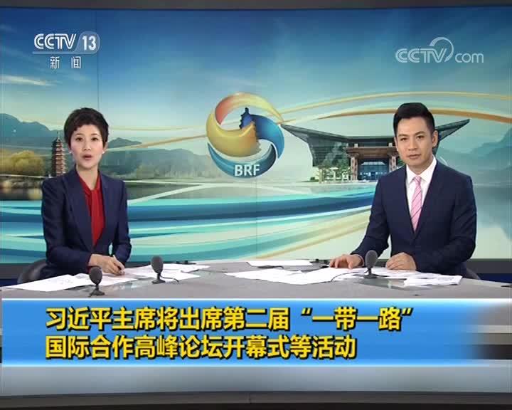 """[视频]习近平主席将出席第二届""""一带一路""""国际合作高峰论坛开幕式等活动"""