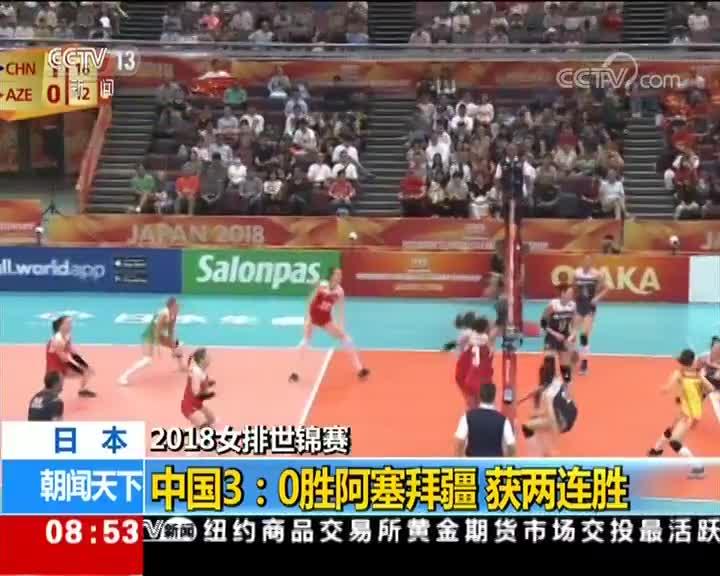 [视频]2018女排世锦赛:中国3:0胜阿塞拜疆 获两连胜
