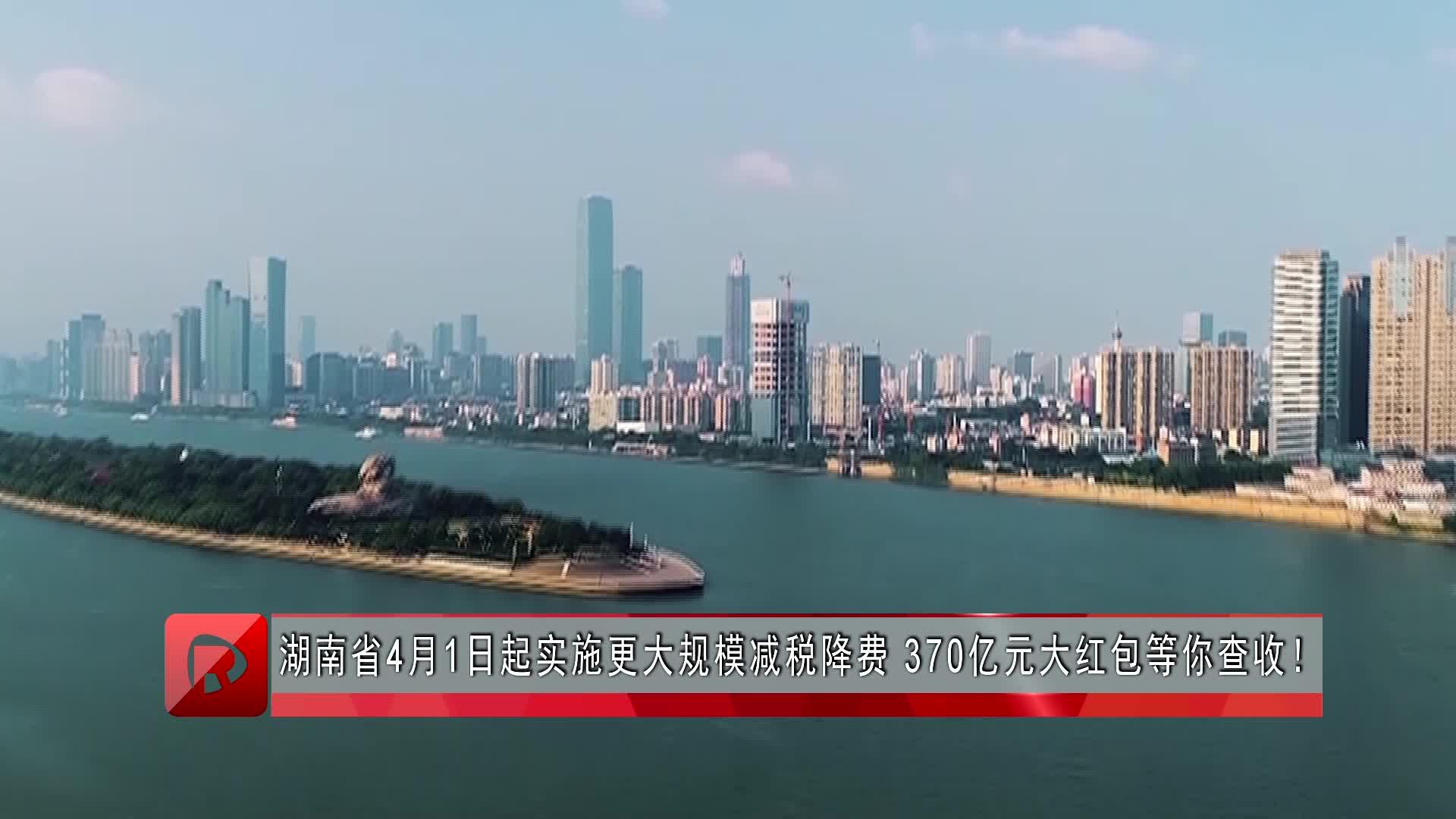 湖南省4月1日起实施更大规模减税降费 370亿元大红包等你查收!